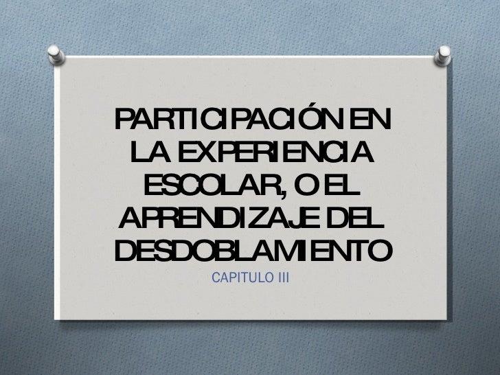 PARTICIPACIÓN EN LA EXPERIENCIA ESCOLAR, O EL APRENDIZAJE DEL DESDOBLAMIENTO CAPITULO III