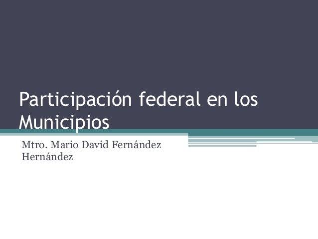 Participación federal en los Municipios Mtro. Mario David Fernández Hernández