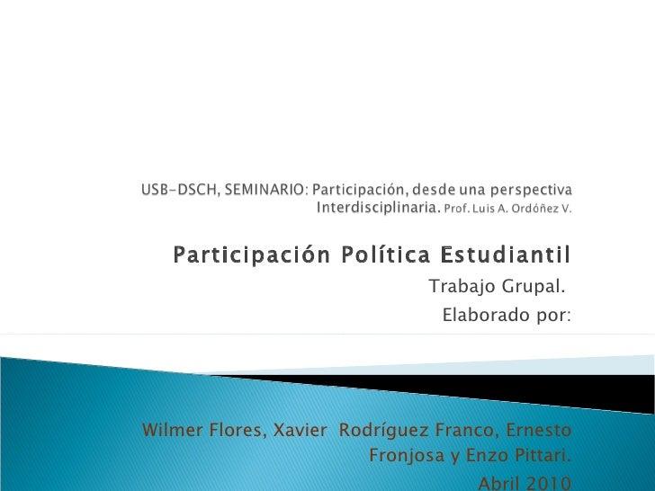 Participación Política Estudiantil Trabajo Grupal.  Elaborado por: Wilmer Flores, Xavier  Rodríguez Franco, Ernesto Fronjo...