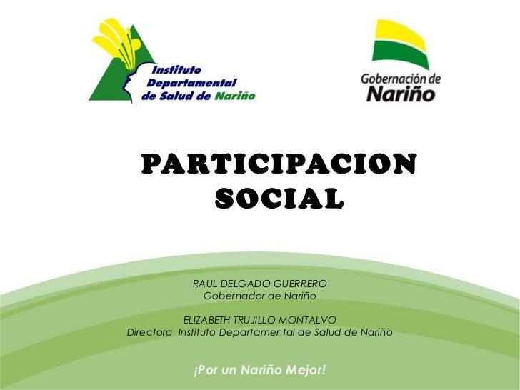 PARTICIPACION     SOCIAL            RAUL DELGADO GUERRERO              Gobernador de Nariño           ELIZABETH TRUJILLO M...