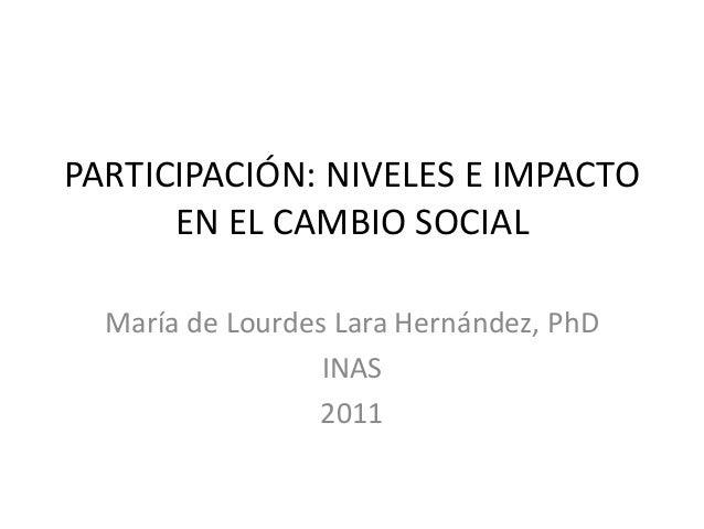 PARTICIPACIÓN: NIVELES E IMPACTO      EN EL CAMBIO SOCIAL  María de Lourdes Lara Hernández, PhD                  INAS     ...