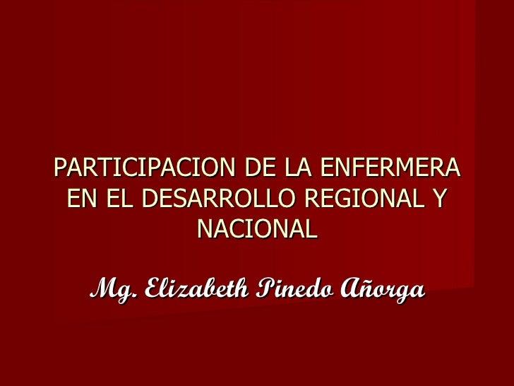 PARTICIPACION DE LA ENFERMERA EN EL DESARROLLO REGIONAL Y NACIONAL Mg. Elizabeth Pinedo Añorga