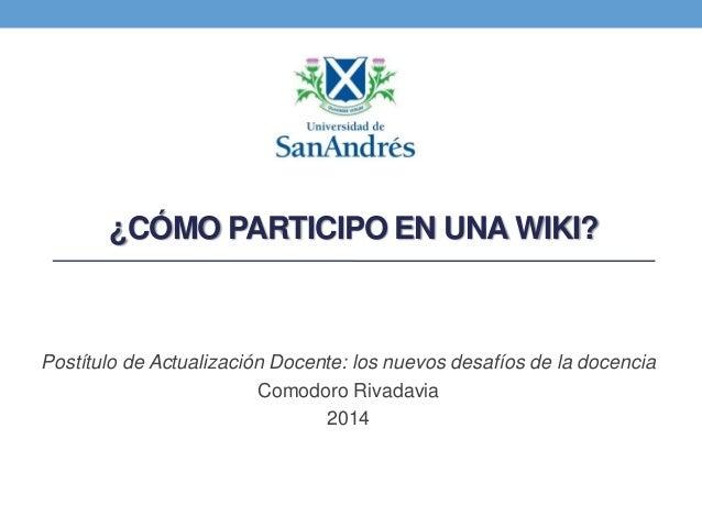 ¿CÓMO PARTICIPO EN UNA WIKI?  Postítulo de Actualización Docente: los nuevos desafíos de la docencia Comodoro Rivadavia 20...