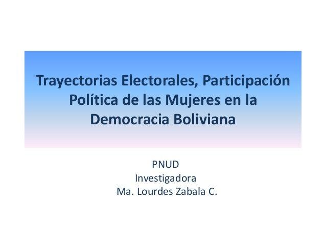 Trayectorias Electorales, Participación Política de las Mujeres en la Democracia Boliviana PNUD Investigadora Ma. Lourdes ...
