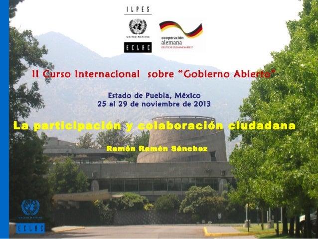 """II Curso Internacional sobre """"Gobierno Abierto"""" Estado de Puebla, México 25 al 29 de noviembre de 2013  La participación y..."""
