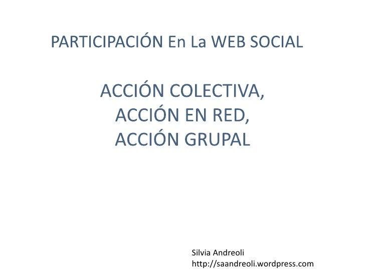 ACCIÓN COLECTIVA, ACCIÓN EN RED, ACCIÓN GRUPAL<br />PARTICIPACIÓN En La WEB SOCIAL<br />Silvia Andreoli<br />http://saandr...