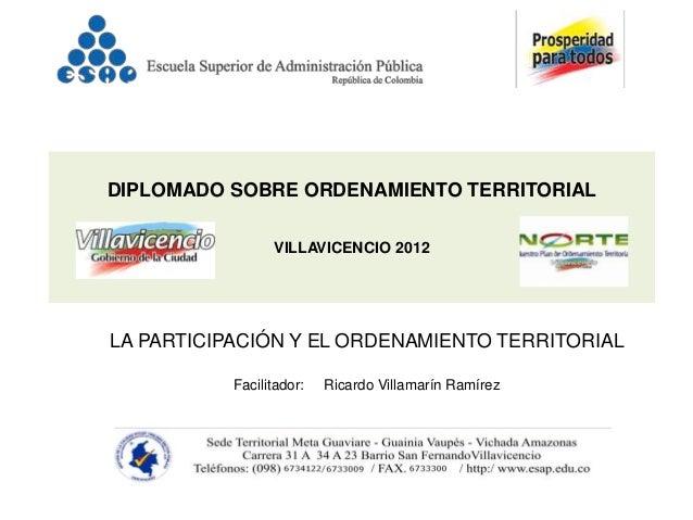 DIPLOMADO SOBRE ORDENAMIENTO TERRITORIAL                 VILLAVICENCIO 2012LA PARTICIPACIÓN Y EL ORDENAMIENTO TERRITORIAL ...