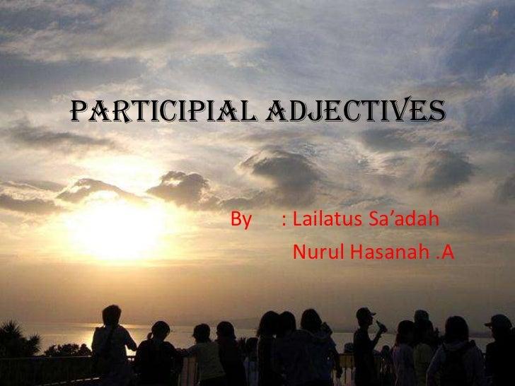 PARTICIPIAL ADJECTIVES         By   : Lailatus Sa'adah                Nurul Hasanah .A