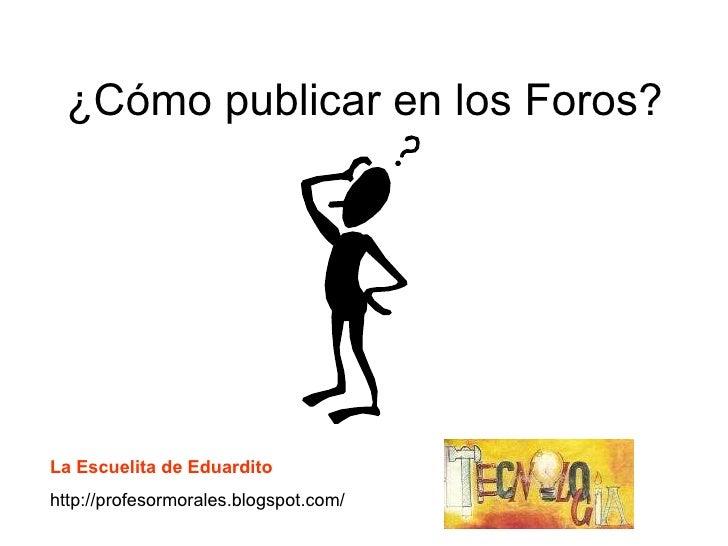 ¿Cómo publicar en los Foros? La Escuelita de Eduardito http://profesormorales.blogspot.com/