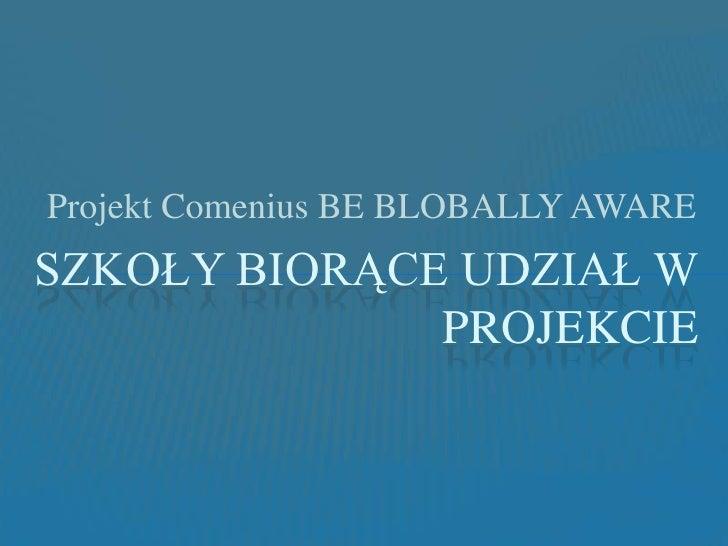 Projekt Comenius BE BLOBALLY AWARE<br />Szkoły biorące udział w projekcie<br />
