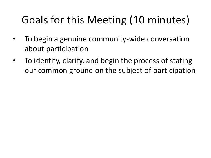 Goals for this Meeting (10 minutes)<br />To begin a genuine community-wide conversation about participation<br />To identi...