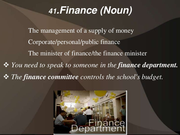 41.Finance         (Noun)        The management of a supply of money        Corporate/personal/public finance        The m...