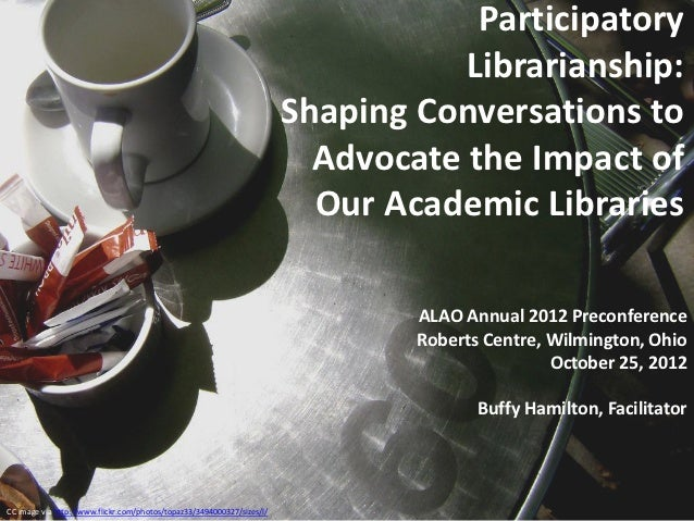 Participatory Librarianship Shaping Conversations to Advocate the Impact of Our Academic Libraries, Academic Library Association of Ohio (ALAO) 38th Annual Conference