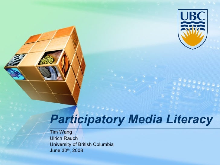Participatory Media Literacy Tim Wang Ulrich Rauch University of British Columbia June 30 th , 2008