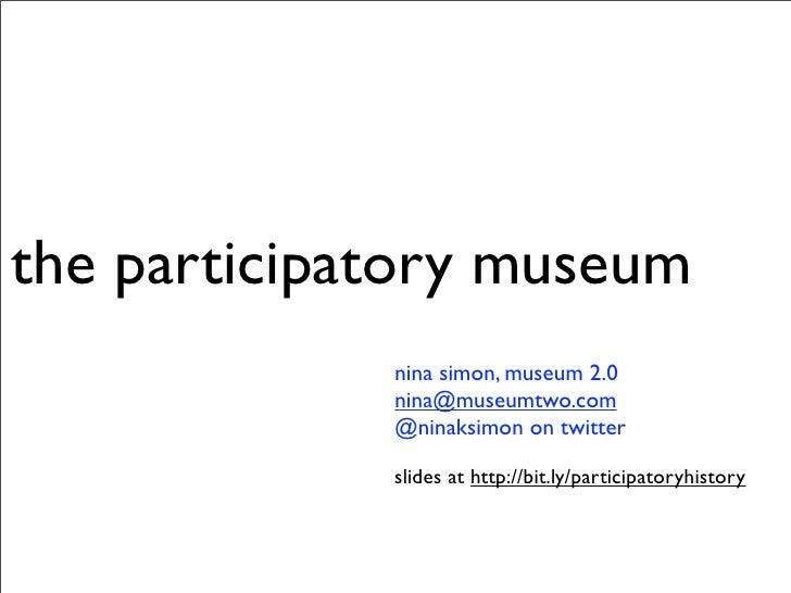 the participatory museum              nina simon, museum 2.0              nina@museumtwo.com              @ninaksimon on t...