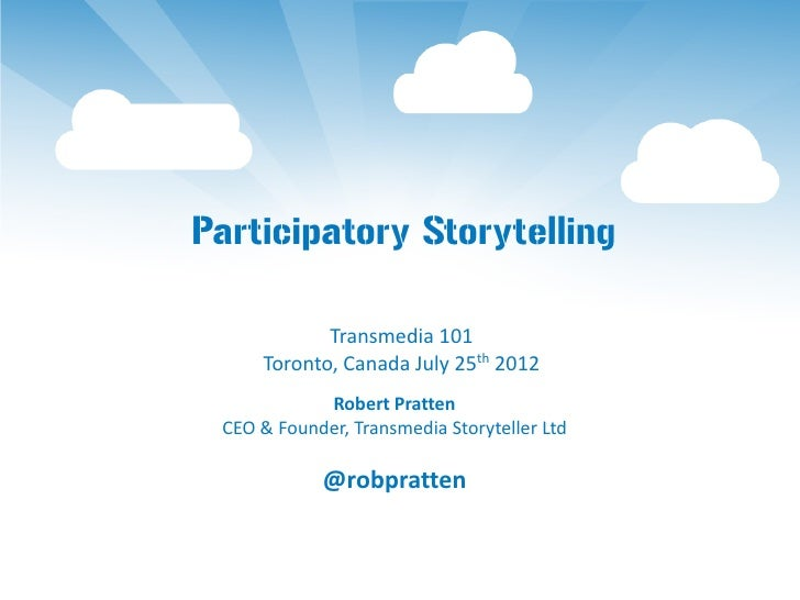 Participatory Storytelling            Transmedia 101     Toronto, Canada July 25th 2012            Robert Pratten CEO & Fo...