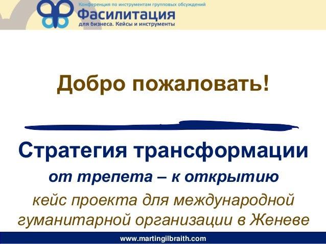 www.martingilbraith.com Стратегия трансформации от трепета – к открытию кейс проекта для международной гуманитарной органи...