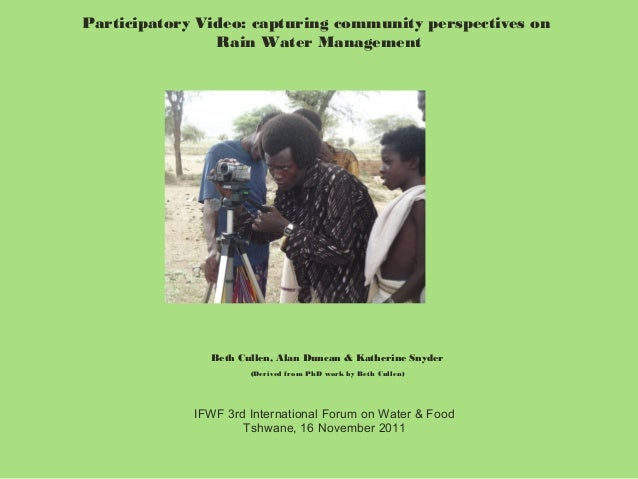 Participatory Video: capturing community perspectives on Rain Water Management  Beth Cullen, Alan Duncan & Katherine Snyde...