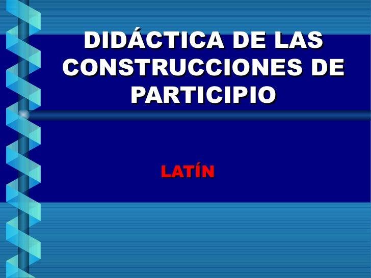 DIDÁCTICA DE LAS CONSTRUCCIONES DE PARTICIPIO <ul><ul><li>LATÍN </li></ul></ul>