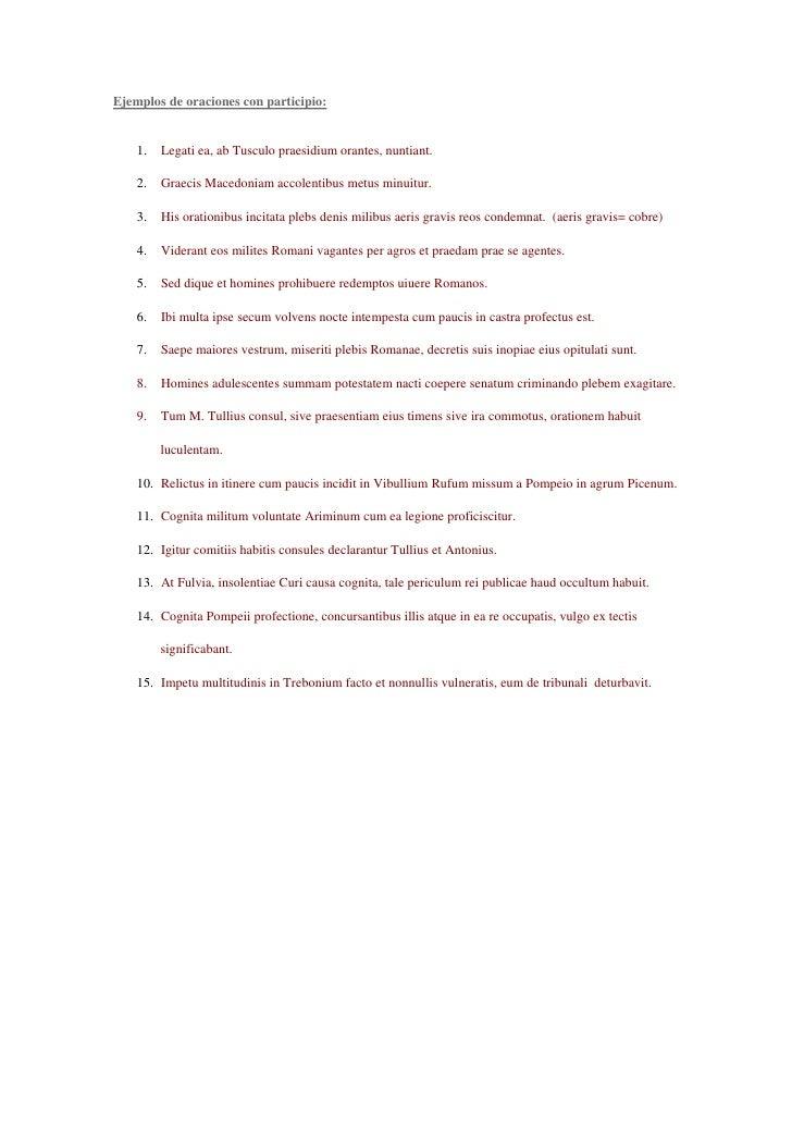 Ejemplos de oraciones con participio:       1.   Legati ea, ab Tusculo praesidium orantes, nuntiant.      2.   Graecis Mac...