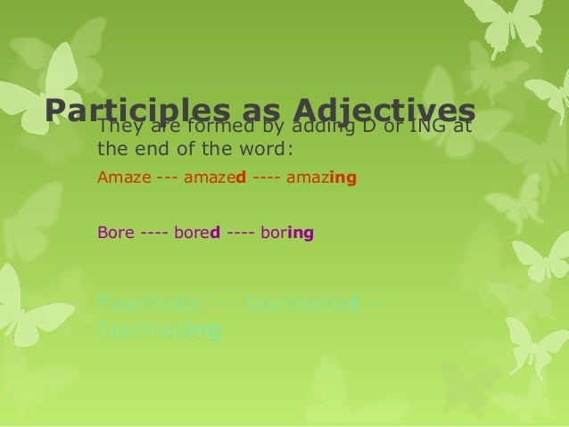Participles as AdjectivesThey are formed by adding D or ING at the end of the word: Amaze --- amazed ---- amazing Bore ---...