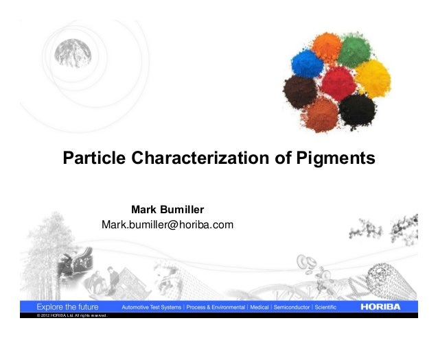 Particle Characterization of Pigments Mark Bumiller Mark.bumiller@horiba.com  © 2012 HORIBA, Ltd. All rights reserved.