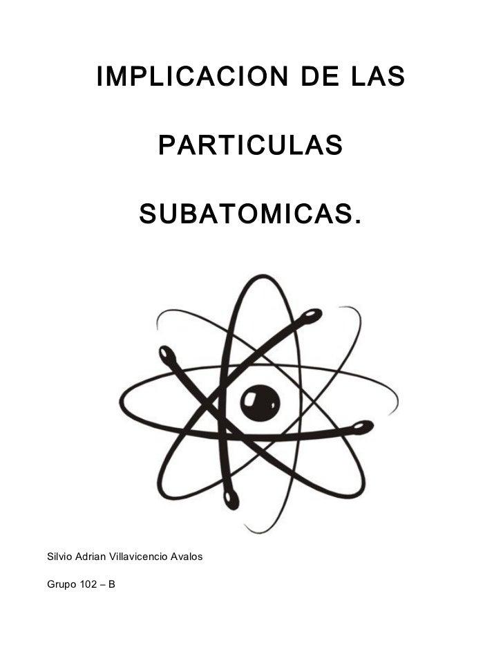 IMPLICACION DE LAS                        PARTICULAS                    SUBATOMICAS.Silvio Adrian Villavicencio AvalosGrup...