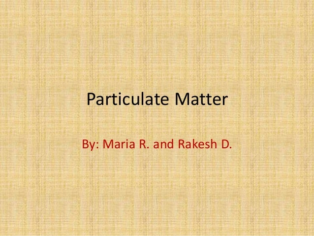 Particulate MatterBy: Maria R. and Rakesh D.