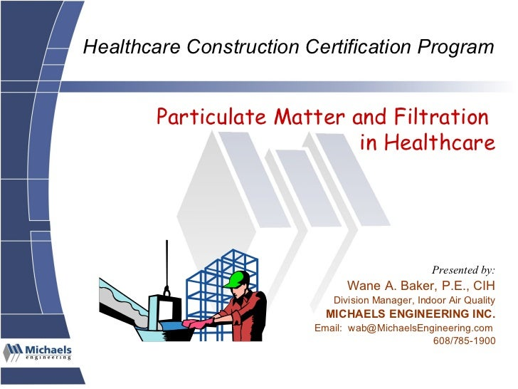 Particulate Matter and Filtration  in Healthcare Presented by: Wane A. Baker, P.E., CIH Division Manager, Indoor Air Quali...
