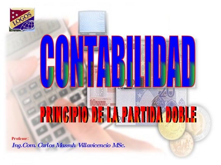 Profesor:  Ing.Com. Carlos Massuh Villavicencio MSc. CONTABILIDAD PRINCIPIO DE LA PARTIDA DOBLE