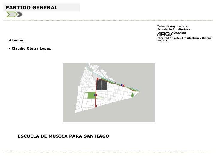 ESCUELA DE MUSICA PARA SANTIAGO Alumno: - Claudio Oteiza Lopez PARTIDO GENERAL Taller de Arquitectura Escuela de Arquitect...