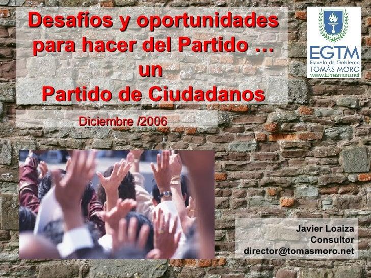 Diciembre /2006 Desafíos y oportunidades para hacer del Partido … un  Partido de Ciudadanos Javier Loaiza Consultor [email...