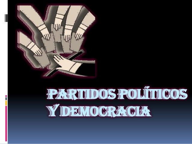 PARTIDOS POLÍTICOS Y DEMOCRACIA PARTIDOS POLÍTICOS Y DEMOCRACIA