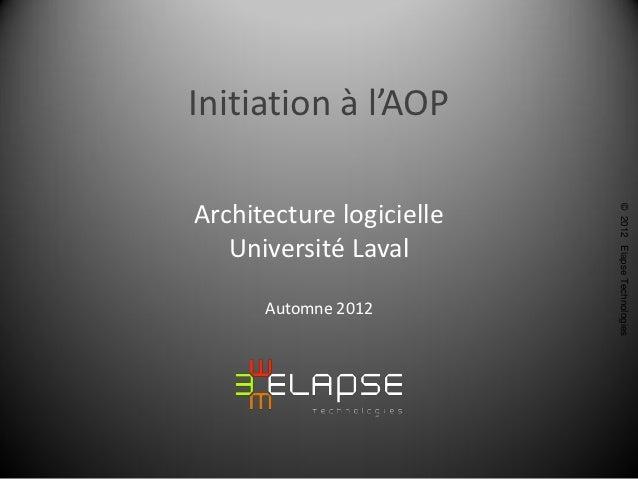 Initiation à l'AOPArchitecture logicielle                          © 2012 Elapse Technologies   Université Laval      Auto...