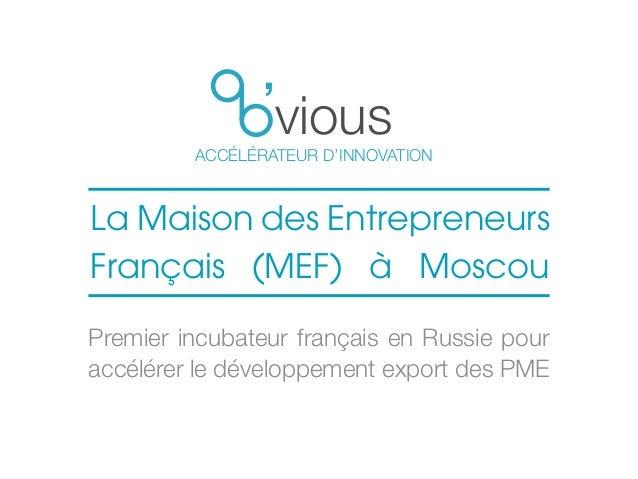 vious ACCÉLÉRATEUR D'INNOVATION La Maison des Entrepreneurs Français (MEF) à Moscou Premier incubateur français en Russie ...