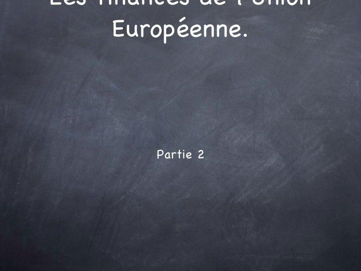 Les finances de l'Union Européenne. <ul><li>Partie 2 </li></ul>