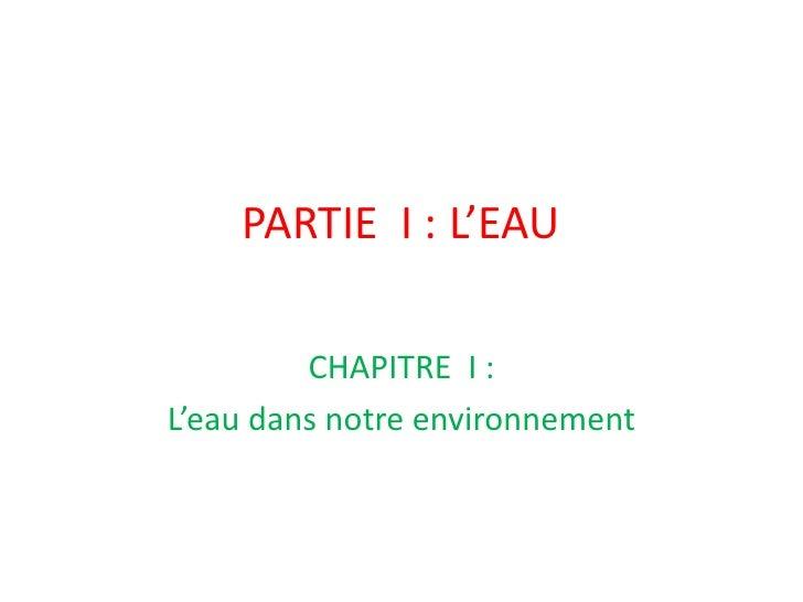 PARTIE  I: L'EAU <br />CHAPITRE  I:<br />L'eau dans notre environnement<br />
