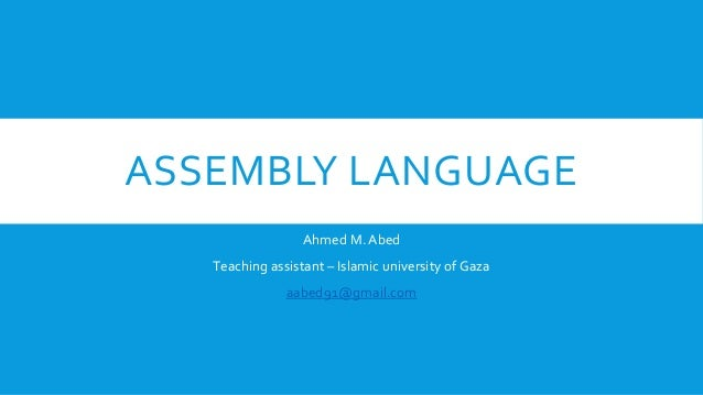 ASSEMBLY LANGUAGE Ahmed M. Abed Teaching assistant – Islamic university of Gaza aabed91@gmail.com