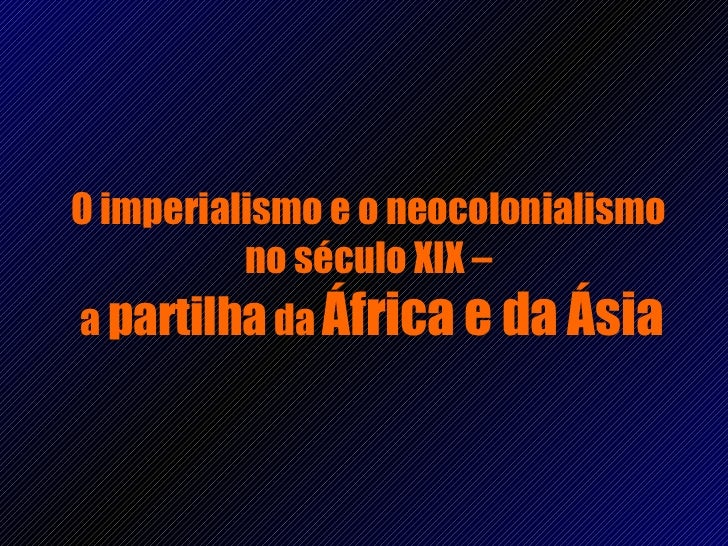 O imperialismo e o neocolonialismo  no século XIX –  a  partilha  da  África e da Ásia