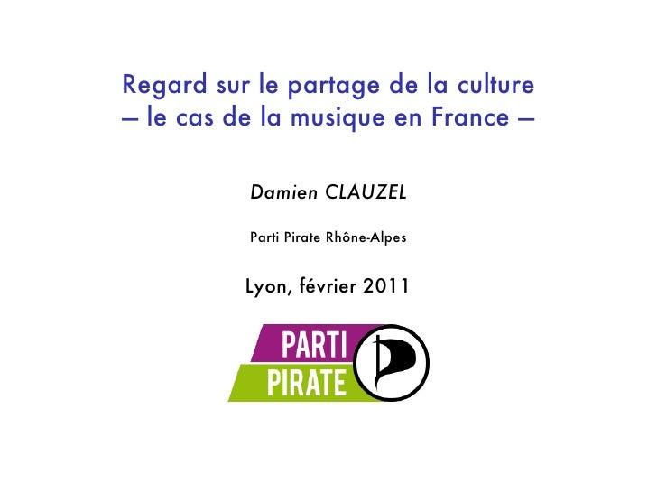 Regard sur le partage de la culture— le cas de la musique en France —          Damien CLAUZEL          Parti Pirate Rhône-...