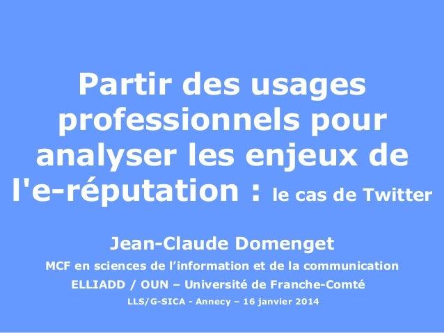 Partir des usages professionnels pour analyser les enjeux de l'e-réputation : le cas de Twitter Jean-Claude Domenget MCF e...