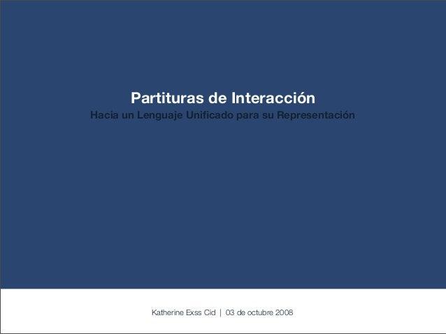 Partituras de Interacción Hacia un Lenguaje Unificado para su Representación Katherine Exss Cid | 03 de octubre 2008
