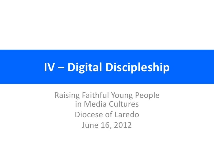 IV – Digital Discipleship  Raising Faithful Young People        in Media Cultures        Diocese of Laredo          June 1...