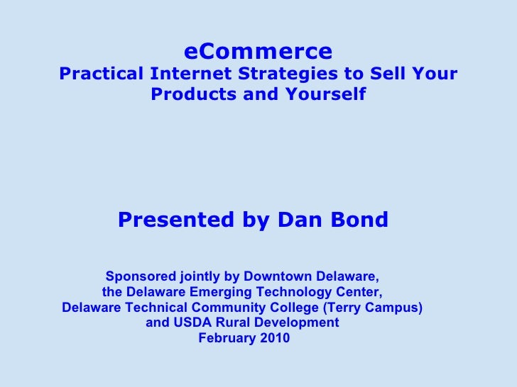 eCommerce Practical Internet Strategies to Sell Your Products and Yourself Presented by Dan Bond Sponsored jointly by Down...