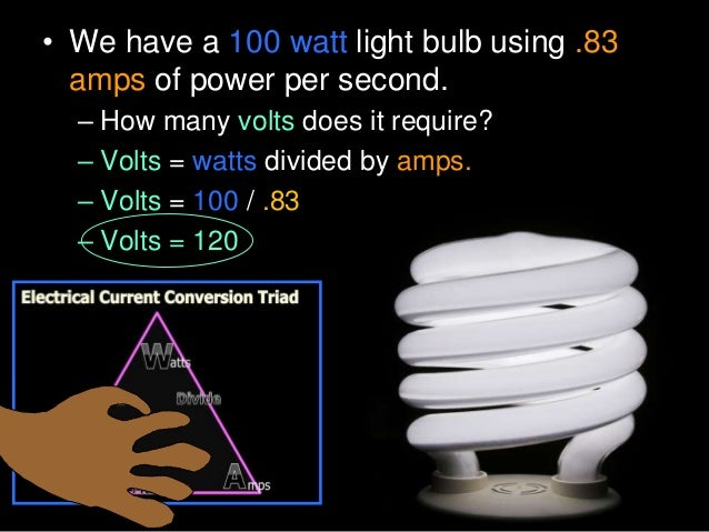 • We have a 100 watt light bulb using .83 amps of power per second. – How many volts does it require? – Volts = watts divi...