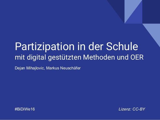 Partizipation in der Schule mit digital gestützten Methoden und OER Dejan Mihajlovic, Markus Neuschäfer #BiDiWe16 Lizenz: ...