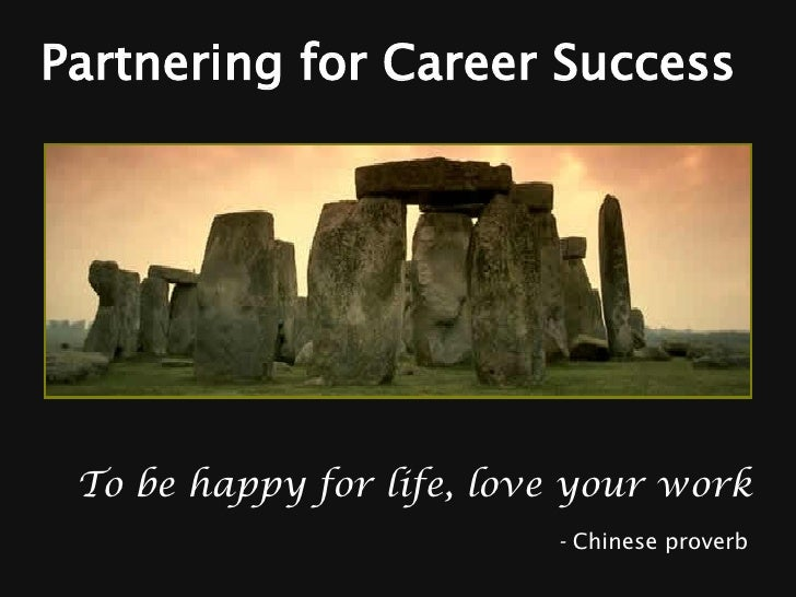 Partnering for Career Success To be happy for life, love your work   -  Chinese proverb