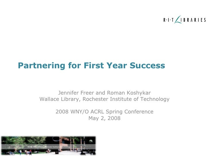 Partnering for First Year Success Jennifer Freer and Roman Koshykar Wallace Library, Rochester Institute of Technology 200...
