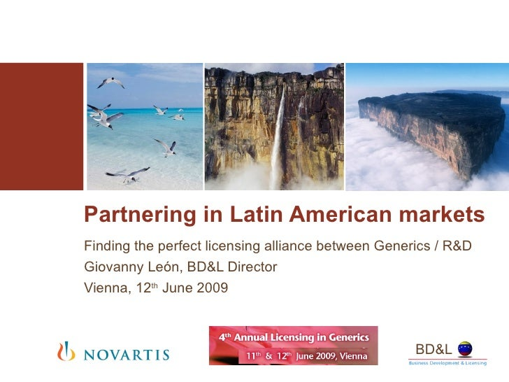 Partnering in Latin American markets Finding the perfect licensing alliance between Generics / R&D Giovanny León, BD&L Dir...