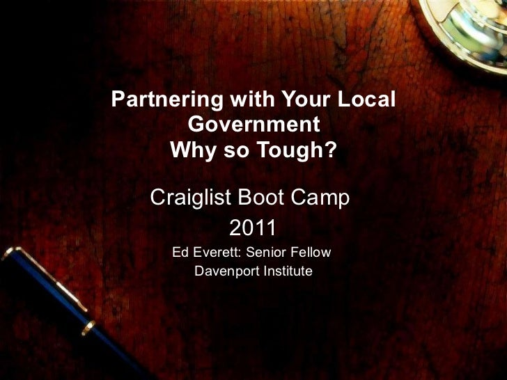 Partnering with Your Local Government Why so Tough? Craiglist Boot Camp  2011 Ed Everett: Senior Fellow  Davenport Institute